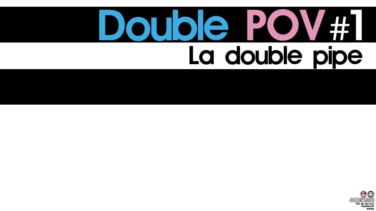 La double pipe : Double POV #1