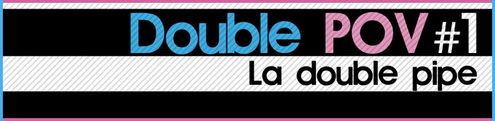Double POV : La double pipe